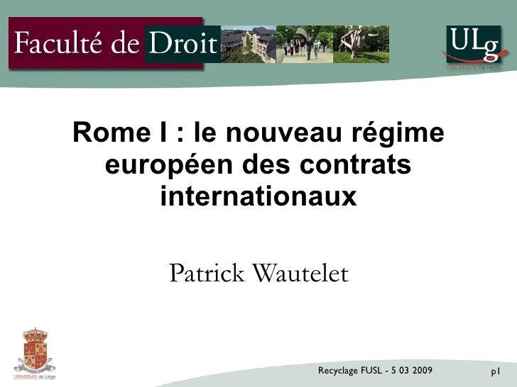 Rome I : le nouveau régime   européen des contrats       internationaux        Patrick Wautelet                      Recyc...