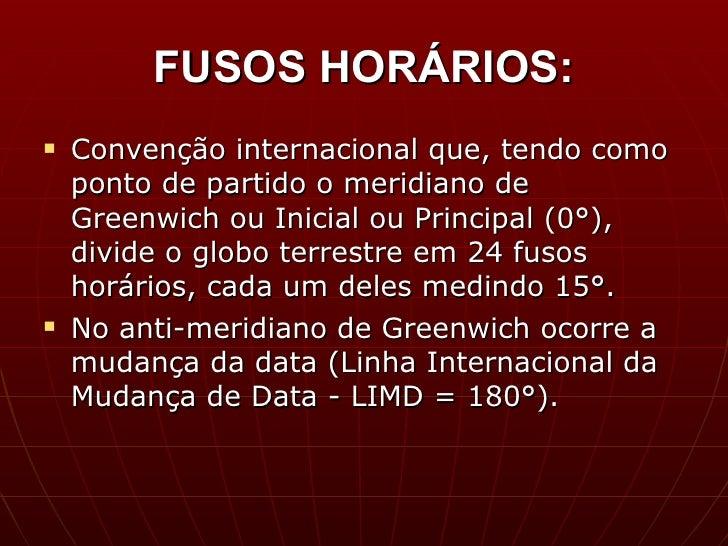 FUSOS HORÁRIOS: <ul><li>Convenção internacional que, tendo como ponto de partido o meridiano de Greenwich ou Inicial ou Pr...