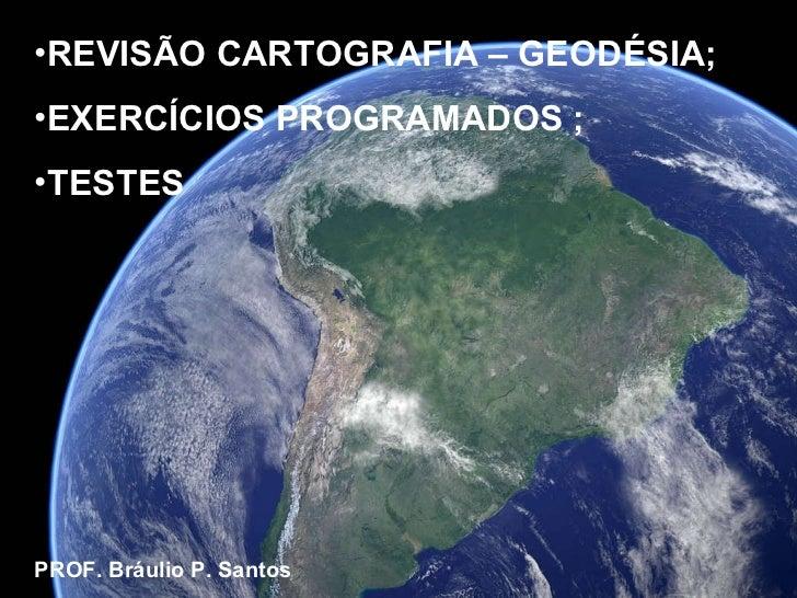 <ul><li>REVISÃO CARTOGRAFIA – GEODÉSIA; </li></ul><ul><li>EXERCÍCIOS PROGRAMADOS ; </li></ul><ul><li>TESTES </li></ul><ul>...