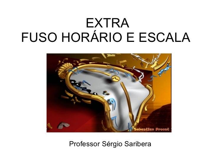 EXTRA FUSO HORÁRIO E ESCALA  Professor Sérgio Saribera