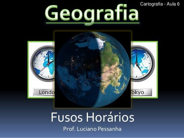 Fusos Horários  Prof. Luciano Pessanha  Cartografia - Aula 6