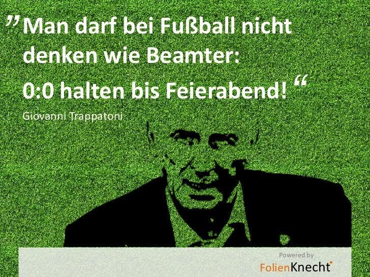"""""""Man darf bei Fußball nicht denken wie Beamter: 0:0 halten bis Feierabend! Giovanni Trappatoni                            ..."""