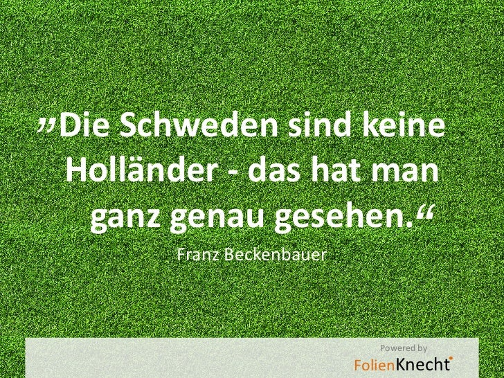 """""""Die Schweden sind keine Holländer - das hat man  ganz genau gesehen.        Franz Beckenbauer                            ..."""