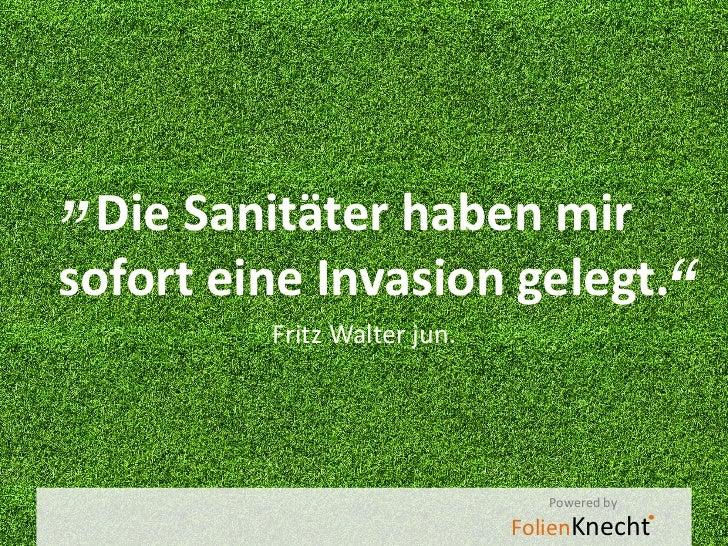 """"""" Die Sanitäter haben mirsofort eine Invasion gelegt.         Fritz Walter jun.                                           ..."""