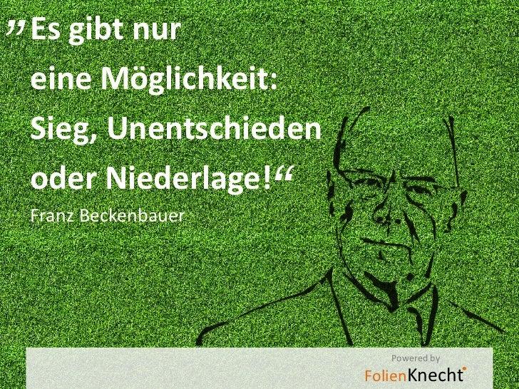 """""""Es gibt nur eine Möglichkeit: Sieg, Unentschieden oder Niederlage! Franz Beckenbauer                     """"               ..."""