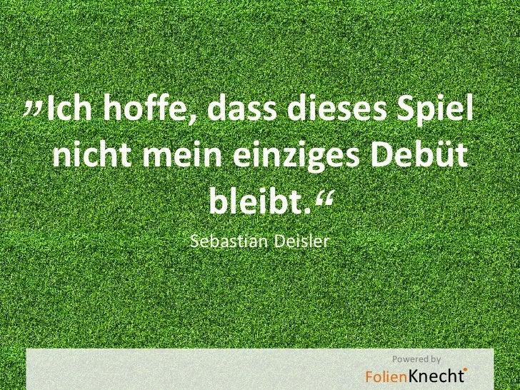 """""""Ich hoffe, dass dieses Spiel nicht mein einziges Debüt          bleibt.                        """"          Sebastian Deisl..."""