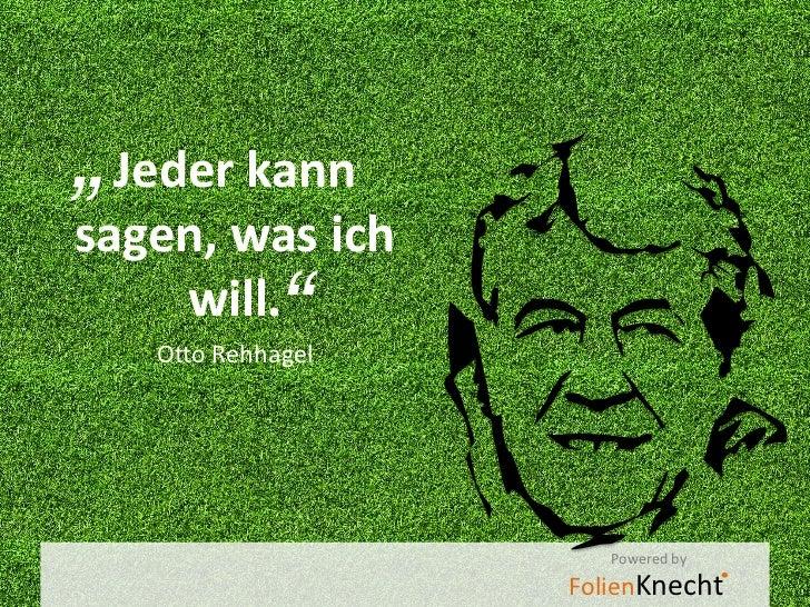 """"""" Jeder kannsagen, was ich    will.    """"   Otto Rehhagel                      Powered by                   FolienKnecht"""