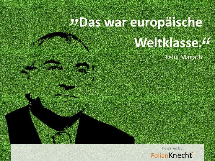 """Das war europäische                    ""          Weltklasse.                Felix Magath               Powered by       ..."