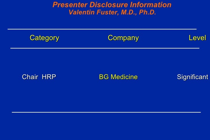 Presenter Disclosure Information   Valentin Fuster, M.D., Ph.D. Category  Company   Level  Chair  HRP  BG Medicine   Signi...