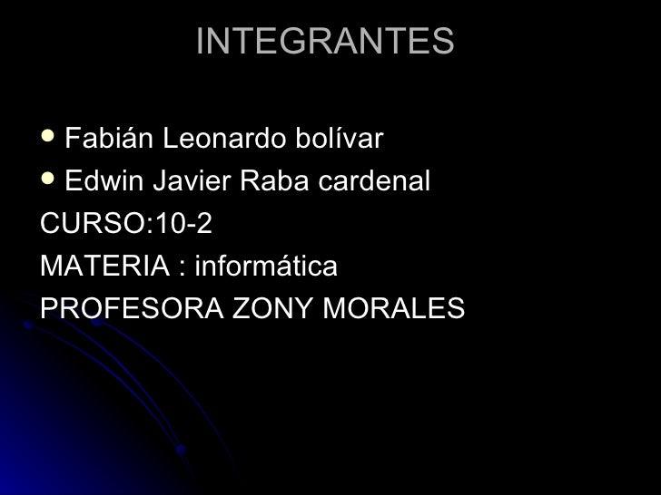 INTEGRANTES  <ul><li>Fabián Leonardo bolívar </li></ul><ul><li>Edwin Javier Raba cardenal </li></ul><ul><li>CURSO:10-2 </l...