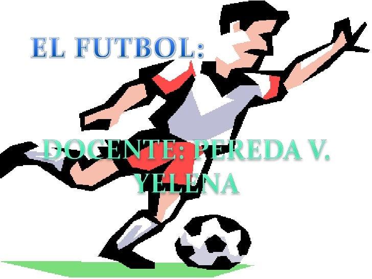 EL FUTBOL:<br />DOCENTE: PEREDA V. YELENA<br />