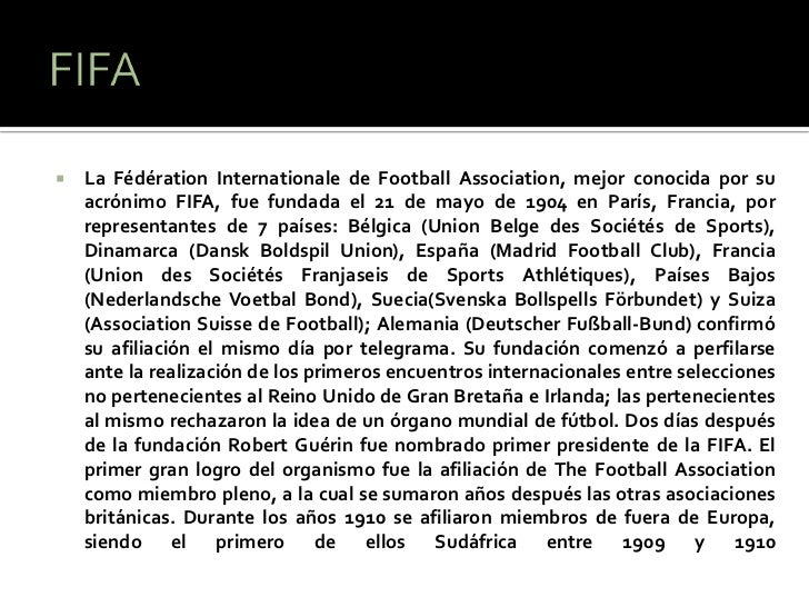    La Fédération Internationale de Football Association, mejor conocida por su    acrónimo FIFA, fue fundada el 21 de may...