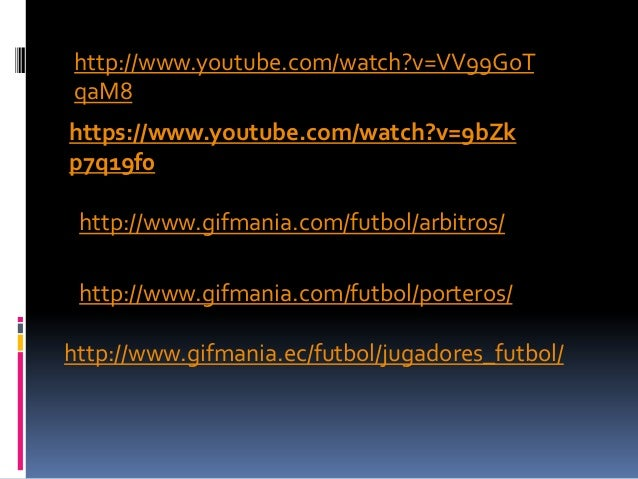 http://www.youtube.com/watch?v=VV99GoTqaM8https://www.youtube.com/watch?v=9bZkp7q19f0 http://www.gifmania.com/futbol/arbit...