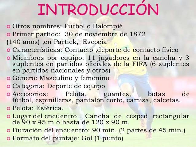 INTRODUCCIÓN Otros nombres: Futbol o Balompié Primer partido: 30 de noviembre de 1872(140 años) ,en Partick, Escocia Ca...