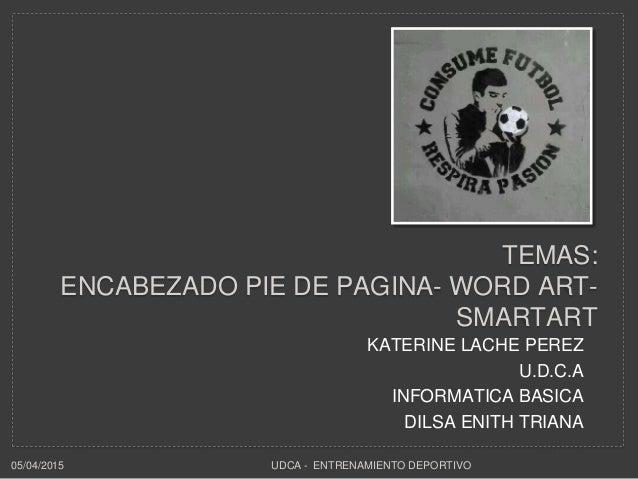 TEMAS: ENCABEZADO PIE DE PAGINA- WORD ART- SMARTART KATERINE LACHE PEREZ U.D.C.A INFORMATICA BASICA DILSA ENITH TRIANA 05/...