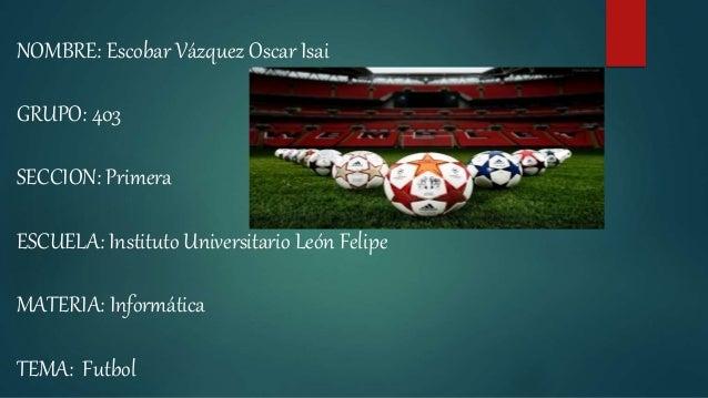 NOMBRE: Escobar Vázquez Oscar Isai GRUPO: 403 SECCION: Primera ESCUELA: Instituto Universitario León Felipe MATERIA: Infor...