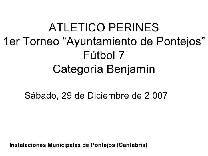"""ATLETICO PERINES 1er Torneo """"Ayuntamiento de Pontejos"""" Fútbol 7 Categoría Benjamín Sábado, 29 de Diciembre de 2.007 Instal..."""