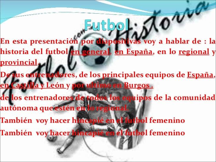 En esta presentación por diapositivas voy a hablar de : la historia del futbol  en general ,  en España , en lo  regional ...