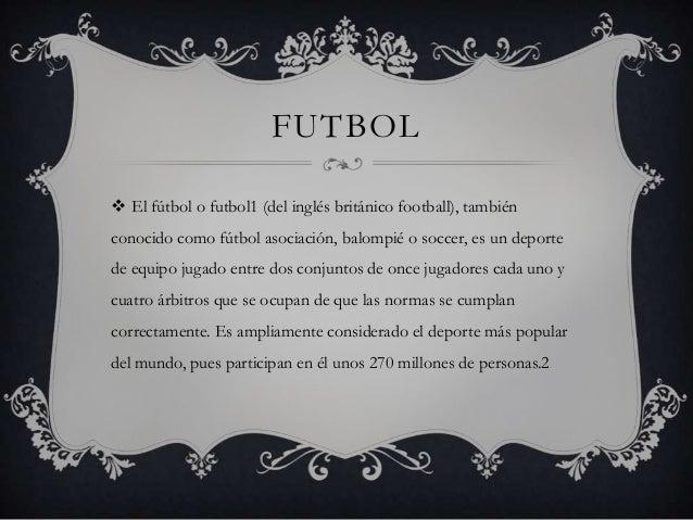 FUTBOL  El fútbol o futbol1 (del inglés británico football), también conocido como fútbol asociación, balompié o soccer, ...