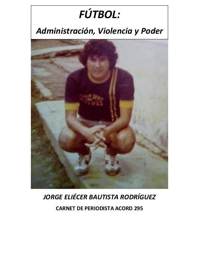 JORGE ELIÉCER BAUTISTA RODRÍGUEZ CARNET DE PERIODISTA ACORD 295 FÚTBOL: Administración, Violencia y Poder JORGE ELIÉCER BA...
