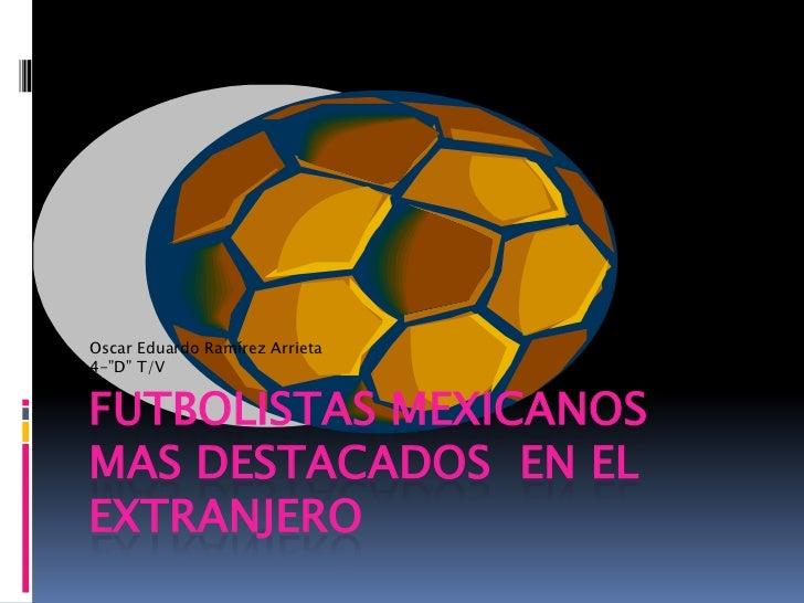 """Futbolistas mexicanos mas destacados  en el extranjero<br />Oscar Eduardo Ramírez Arrieta<br />4-""""D"""" T/V<br />"""
