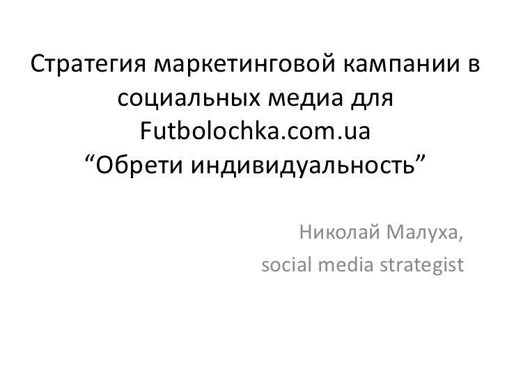 """Стратегия маркетинговой кампании в       социальных медиа для         Futbolochka.com.ua    """"Обрети индивидуальность""""     ..."""