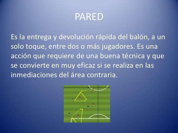 PAREDEs la entrega y devolución rápida del balón, a unsolo toque, entre dos o más jugadores. Es unaacción que requiere de ...