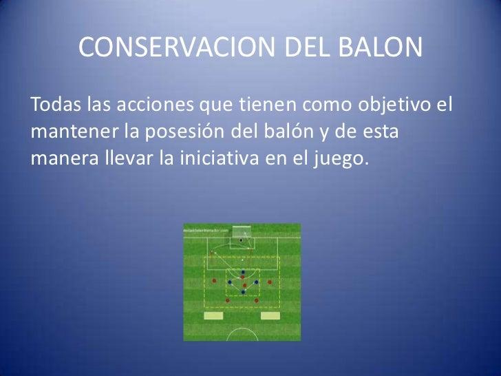 CONSERVACION DEL BALONTodas las acciones que tienen como objetivo elmantener la posesión del balón y de estamanera llevar ...