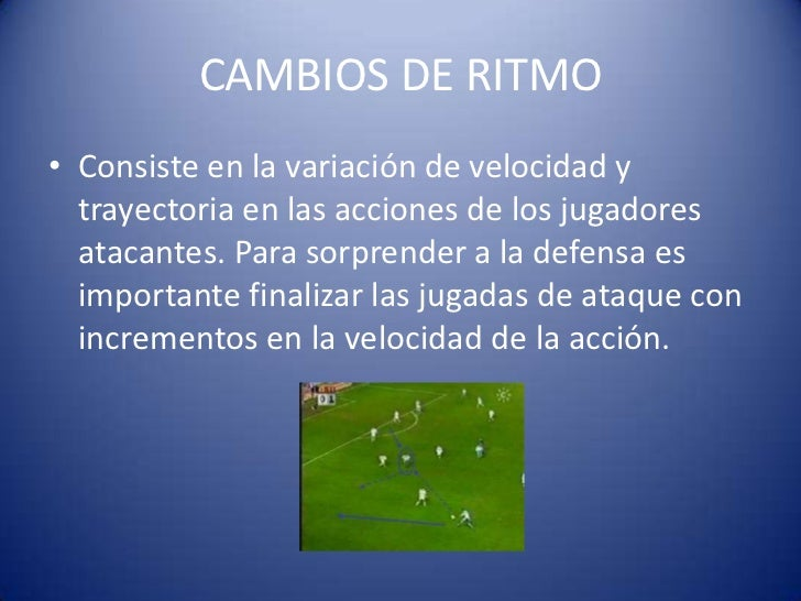 CAMBIOS DE RITMO• Consiste en la variación de velocidad y  trayectoria en las acciones de los jugadores  atacantes. Para s...