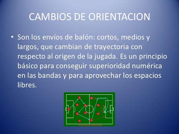 CAMBIOS DE ORIENTACION• Son los envíos de balón: cortos, medios y  largos, que cambian de trayectoria con  respecto al ori...