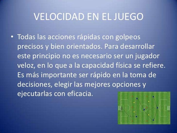 VELOCIDAD EN EL JUEGO• Todas las acciones rápidas con golpeos  precisos y bien orientados. Para desarrollar  este principi...
