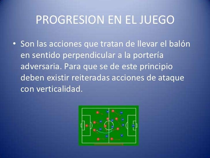 PROGRESION EN EL JUEGO• Son las acciones que tratan de llevar el balón  en sentido perpendicular a la portería  adversaria...