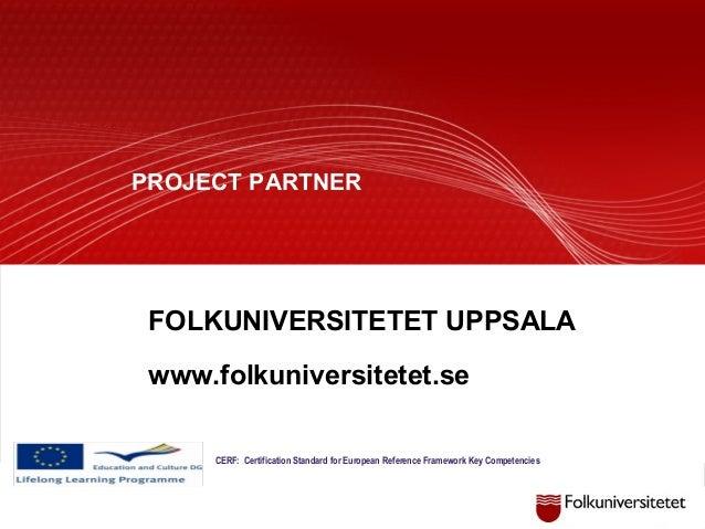 CERF: Certification Standard for European Reference Framework Key Competencies PROJECT PARTNER FOLKUNIVERSITETET UPPSALA w...