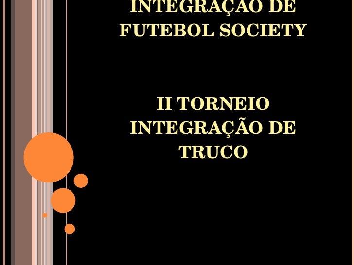IV TORNEIO INTEGRAÇÃO DE FUTEBOL SOCIETY II TORNEIO INTEGRAÇÃO DE TRUCO