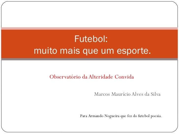 Observatório da Alteridade Convida Marcos Maurício Alves da Silva Futebol:  muito mais que um esporte.   Para Armando Nogu...