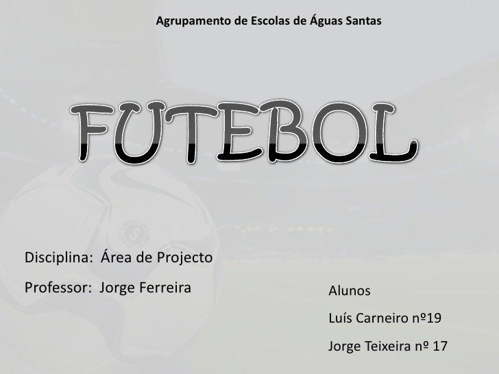 Agrupamento de Escolas de Águas Santas<br />FUTEBOL<br />Disciplina:  Área de Projecto<br />Professor:  Jorge Ferreira<br ...