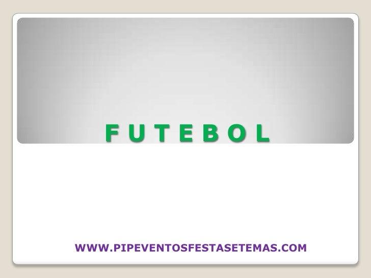 F U T E B O L<br />WWW.PIPEVENTOSFESTASETEMAS.COM <br />