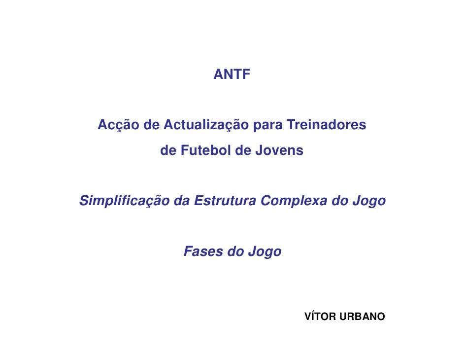 ANTF  Acção de Actualização para Treinadores           de Futebol de JovensSimplificação da Estrutura Complexa do Jogo    ...