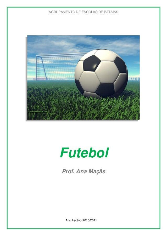 AGRUPAMENTO DE ESCOLAS DE PATAIAS  Futebol Prof. Ana Maçãs  Ano Lectivo 2010/2011