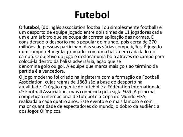 Futebol O futebol, (do inglês association football ou simplesmente football) é um desporto de equipe jogado entre dois tim...