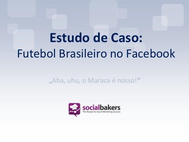 """Estudo de Caso:Futebol Brasileiro no Facebook      """"Aha, uhu, o Maraca é nosso!"""""""
