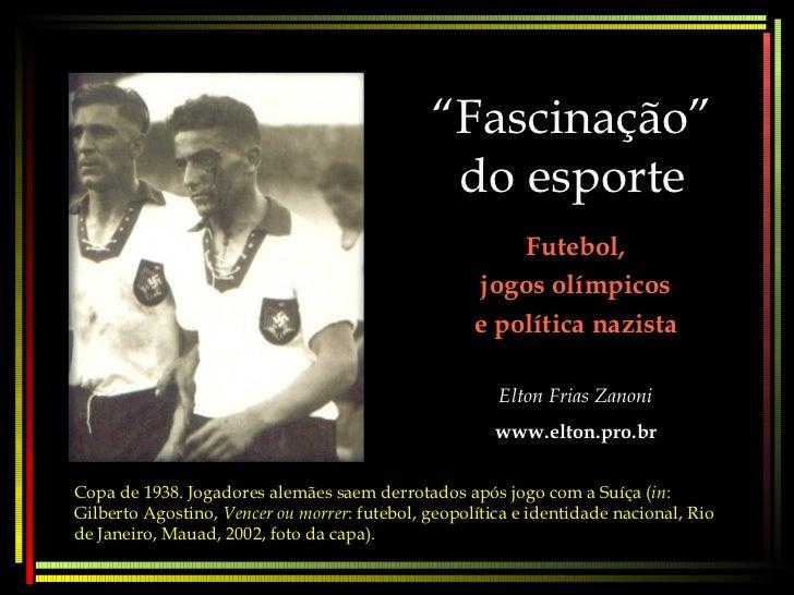 """"""" Fascinação"""" do esporte Futebol, jogos olímpicos e política nazista Elton Frias Zanoni www.elton.pro.br Copa de 1938. Jog..."""
