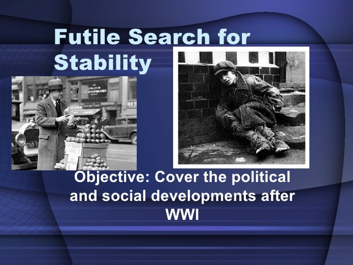 Futile Search for Stability  Objective: Cover the political and social developments after WWI