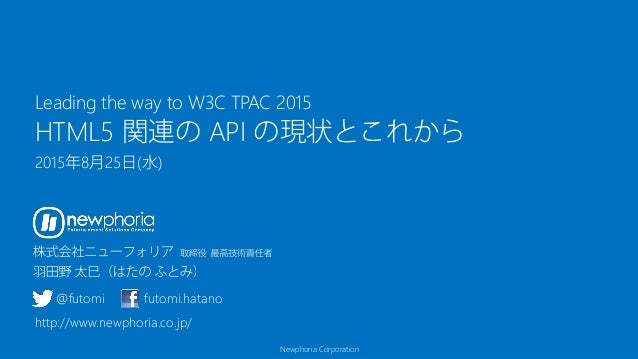 Newphoria Corporation HTML5 関連の API の現状とこれから 2015年8月25日(水) Leading the way to W3C TPAC 2015 @futomi futomi.hatano http://w...