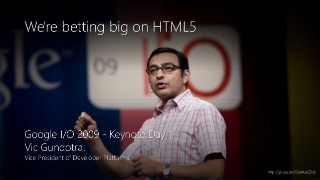 Newphoria Corporation We're betting big on HTML5 Google I/O 2009 - Keynote Day 1 Vic Gundotra, Vice President of Developer...