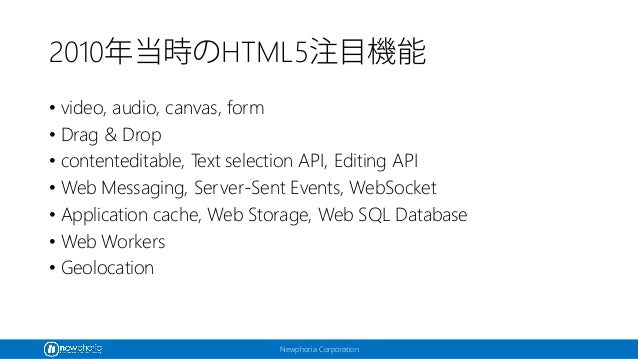 Newphoria Corporation 2010年当時のHTML5注目機能 • video, audio, canvas, form • Drag & Drop • contenteditable, Text selection API, ...