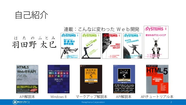 Newphoria Corporation 自己紹介 マークアップ解説本 API解説本 APIチュートリアル本Windows 8API解説本 連載:こんなに変わった Web開発 2