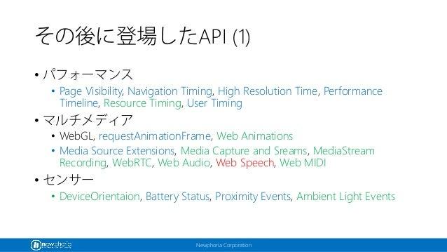 Newphoria Corporation その後に登場したAPI (1) • パフォーマンス • Page Visibility, Navigation Timing, High Resolution Time, Performance Ti...