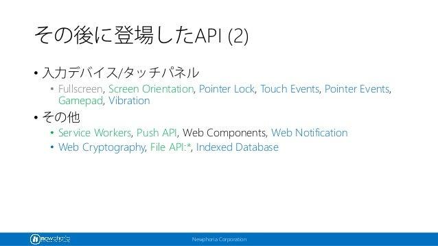 Newphoria Corporation その後に登場したAPI (2) • 入力デバイス/タッチパネル • Fullscreen, Screen Orientation, Pointer Lock, Touch Events, Pointe...