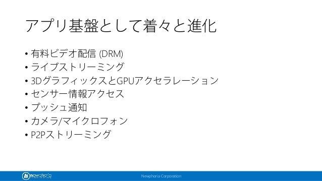 Newphoria Corporation アプリ基盤として着々と進化 • 有料ビデオ配信 (DRM) • ライブストリーミング • 3DグラフィックスとGPUアクセラレーション • センサー情報アクセス • プッシュ通知 • カメラ/マイクロ...